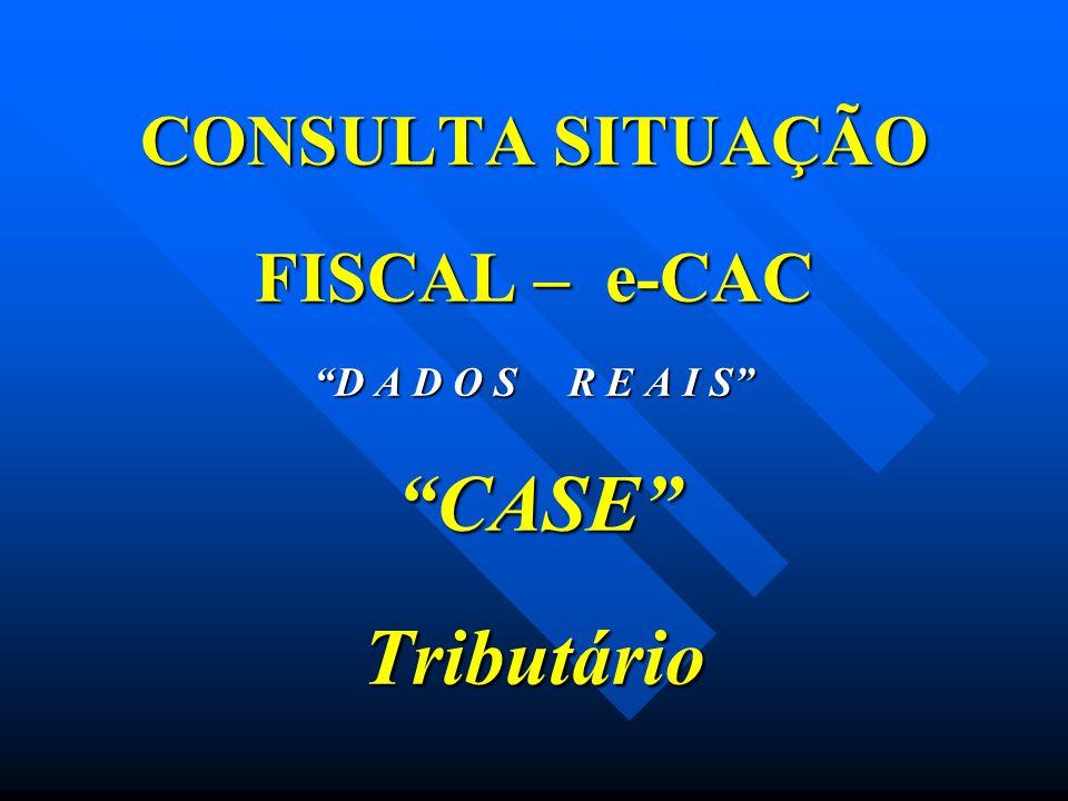 """CONSULTA SITUAÇÃO FISCAL – e-CAC """"D A D O S R E A I S"""" """"CASE"""" Tributário"""