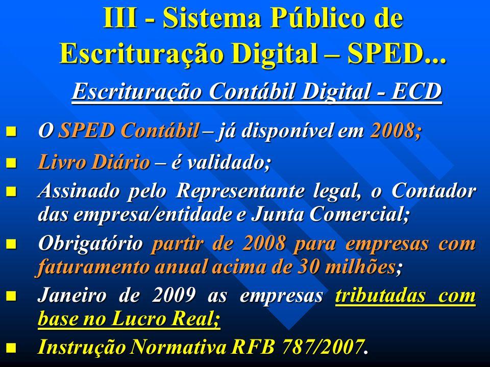 III - Sistema Público de Escrituração Digital – SPED... Escrituração Contábil Digital - ECD O SPED Contábil – já disponível em 2008; O SPED Contábil –