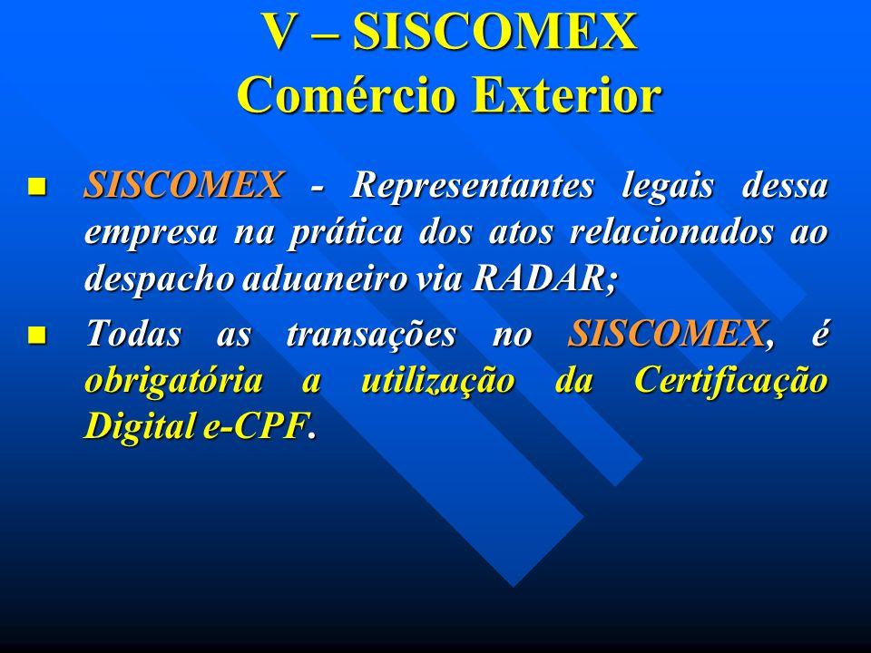 V – SISCOMEX Comércio Exterior SISCOMEX - Representantes legais dessa empresa na prática dos atos relacionados ao despacho aduaneiro via RADAR; SISCOM