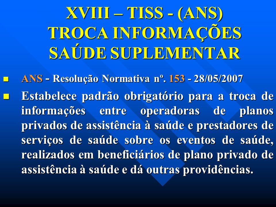 XVIII – TISS - (ANS) TROCA INFORMAÇÕES SAÚDE SUPLEMENTAR ANS - Resolução Normativa nº. 153 - 28/05/2007 ANS - Resolução Normativa nº. 153 - 28/05/2007