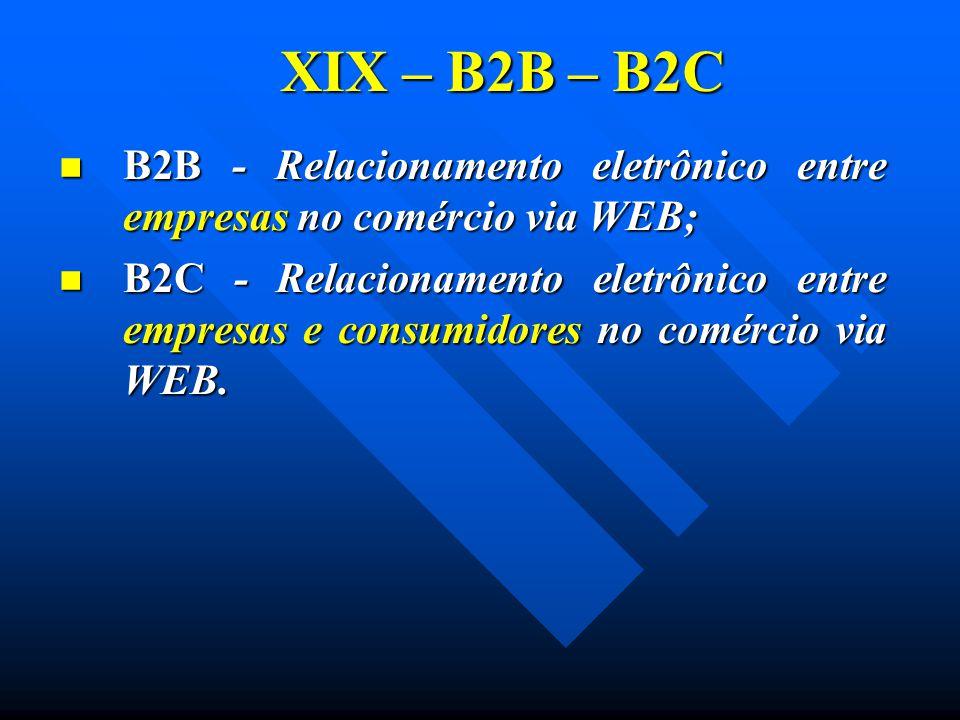 XIX – B2B – B2C B2B - Relacionamento eletrônico entre empresas no comércio via WEB; B2B - Relacionamento eletrônico entre empresas no comércio via WEB