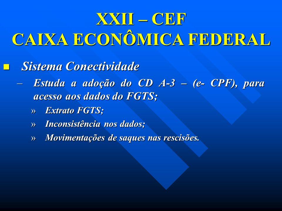 XXII – CEF CAIXA ECONÔMICA FEDERAL Sistema Conectividade Sistema Conectividade –Estuda a adoção do CD A-3 – (e- CPF), para acesso aos dados do FGTS; »