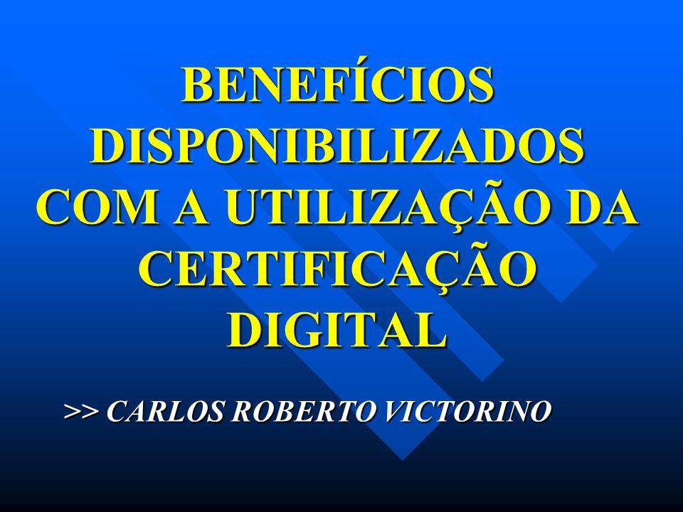 BENEFÍCIOS DISPONIBILIZADOS COM A UTILIZAÇÃO DA CERTIFICAÇÃO DIGITAL >> CARLOS ROBERTO VICTORINO