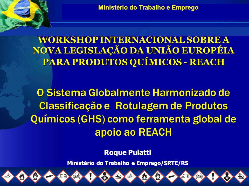 Ministério do Trabalho e Emprego Roque Puiatti Ministério do Trabalho e Emprego/SRTE/RS WORKSHOP INTERNACIONAL SOBRE A NOVA LEGISLAÇÃO DA UNIÃO EUROPÉIA PARA PRODUTOS QUÍMICOS - REACH O Sistema Globalmente Harmonizado de Classificação e Rotulagem de Produtos Químicos (GHS) como ferramenta global de apoio ao REACH