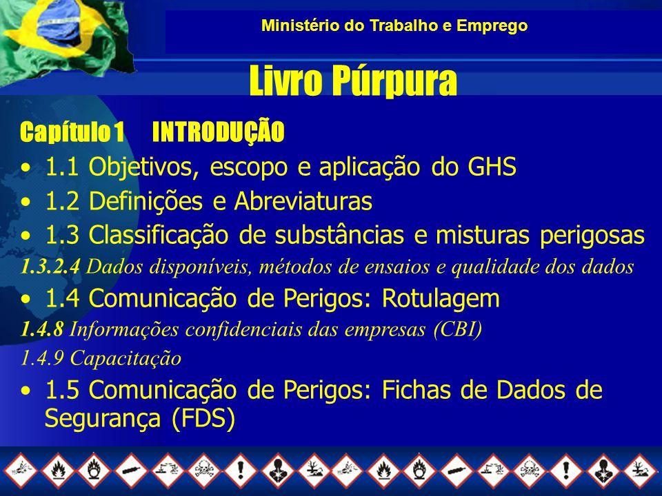 Ministério do Trabalho e Emprego Livro Púrpura Capítulo 1INTRODUÇÃO 1.1 Objetivos, escopo e aplicação do GHS 1.2 Definições e Abreviaturas 1.3 Classificação de substâncias e misturas perigosas 1.3.2.4 Dados disponíveis, métodos de ensaios e qualidade dos dados 1.4 Comunicação de Perigos: Rotulagem 1.4.8 Informações confidenciais das empresas (CBI) 1.4.9 Capacitação 1.5 Comunicação de Perigos: Fichas de Dados de Segurança (FDS)