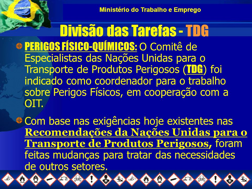 Ministério do Trabalho e Emprego Grupos de Trabalho em andamento do SCEGHS Desensitized Explosives (Alemanha) Mixtures(EUA) Unstable Gases (Alemanha) Terrestrial Hazards (Espanha) Classification of Petroleum Substances (IPIECA) Precautionary Statements (Reino Unido) Labelling of very small packagings (CEFIC) Implementation (Austrália) International Chemical Safety Cards (OMS-ILO) Code of Conduct for Pesticides (OMS-FAO)
