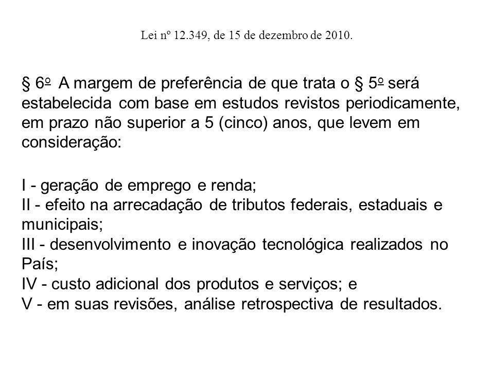 § 6 o A margem de preferência de que trata o § 5 o será estabelecida com base em estudos revistos periodicamente, em prazo não superior a 5 (cinco) anos, que levem em consideração: I - geração de emprego e renda; II - efeito na arrecadação de tributos federais, estaduais e municipais; III - desenvolvimento e inovação tecnológica realizados no País; IV - custo adicional dos produtos e serviços; e V - em suas revisões, análise retrospectiva de resultados.