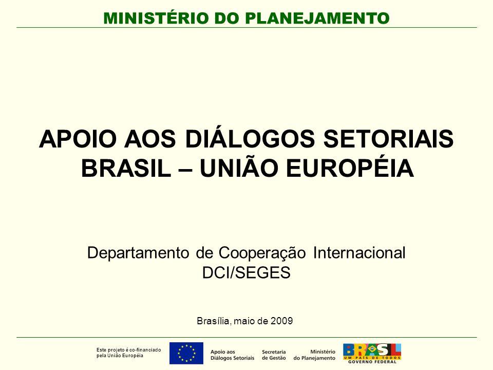 MINISTÉRIO DO PLANEJAMENTO Este projeto é co-financiado pela União Européia APOIO AOS DIÁLOGOS SETORIAIS BRASIL – UNIÃO EUROPÉIA Departamento de Coope