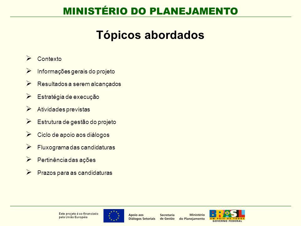 MINISTÉRIO DO PLANEJAMENTO Este projeto é co-financiado pela União Européia Contexto  O Documento de Orientação Estratégica para a Cooperação CE-Brasil no período 2007-2013 define duas grandes áreas prioritárias de cooperação: Intensificar as relações bilaterais Promover a dimensão ambiental do desenvolvimento sustentável  No âmbito da primeira prioridade o documento preconiza, entre outras ações, o estabelecimento de um mecanismo visando promover e apoiar o desenvolvimento dos diálogos setoriais Brasil-UE em temas de interesse comum.