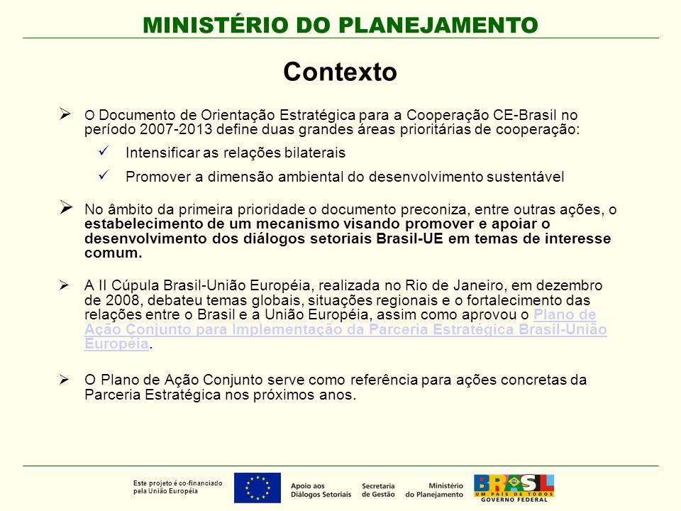 MINISTÉRIO DO PLANEJAMENTO Este projeto é co-financiado pela União Européia Informações Gerais  Objetivo Geral: contribuir para o progresso e aprofundamento das relações bilaterais e da Parceria Estratégica UE-Brasil, por meio do apoio ao desenvolvimento de diálogos setoriais em temas de interesse mútuo.