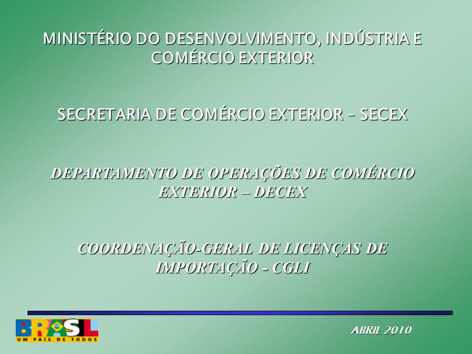 MINISTÉRIO DO DESENVOLVIMENTO, INDÚSTRIA E COMÉRCIO EXTERIOR SECRETARIA DE COMÉRCIO EXTERIOR – SECEX DEPARTAMENTO DE OPERAÇÕES DE COMÉRCIO EXTERIOR – DECEX COORDENAÇÃO-GERAL DE LICENÇAS DE IMPORTAÇÃO - CGLI ABRIL 2010 ABRIL 2010