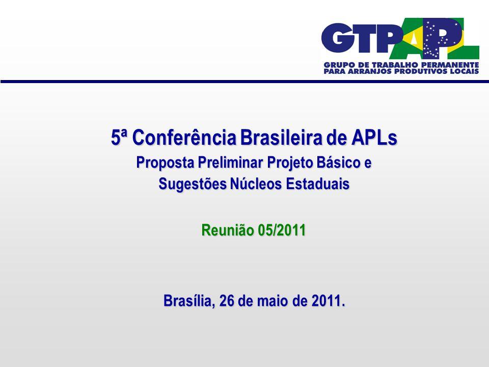 5ª Conferência Brasileira de APLs Proposta Preliminar Projeto Básico e Sugestões Núcleos Estaduais Reunião 05/2011 Brasília, 26 de maio de 2011.