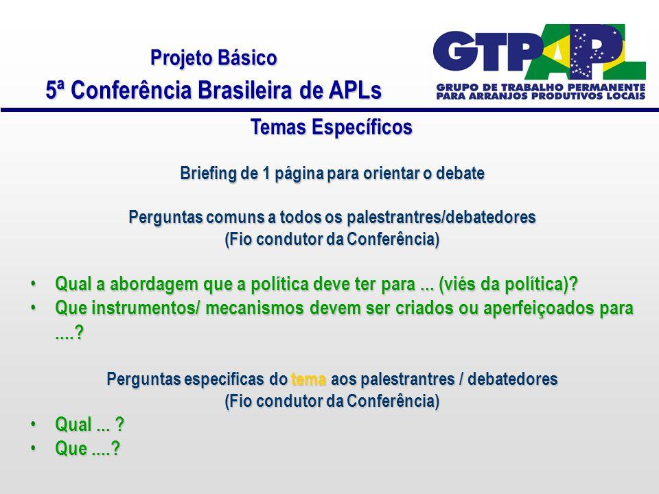 Projeto Básico 5ª Conferência Brasileira de APLs Temas Específicos Briefing de 1 página para orientar o debate Perguntas comuns a todos os palestrantres/debatedores (Fio condutor da Conferência) Qual a abordagem que a política deve ter para...