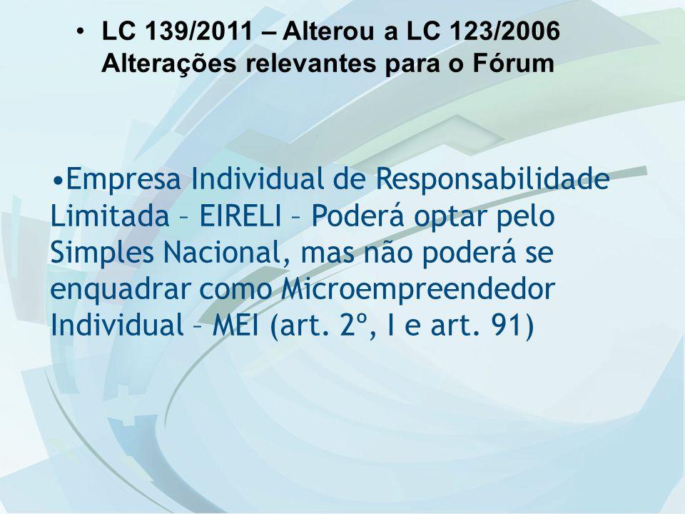 LC 139/2011 – Alterou a LC 123/2006 Alterações relevantes para o Fórum Empresa Individual de Responsabilidade Limitada – EIRELI – Poderá optar pelo Simples Nacional, mas não poderá se enquadrar como Microempreendedor Individual – MEI (art.