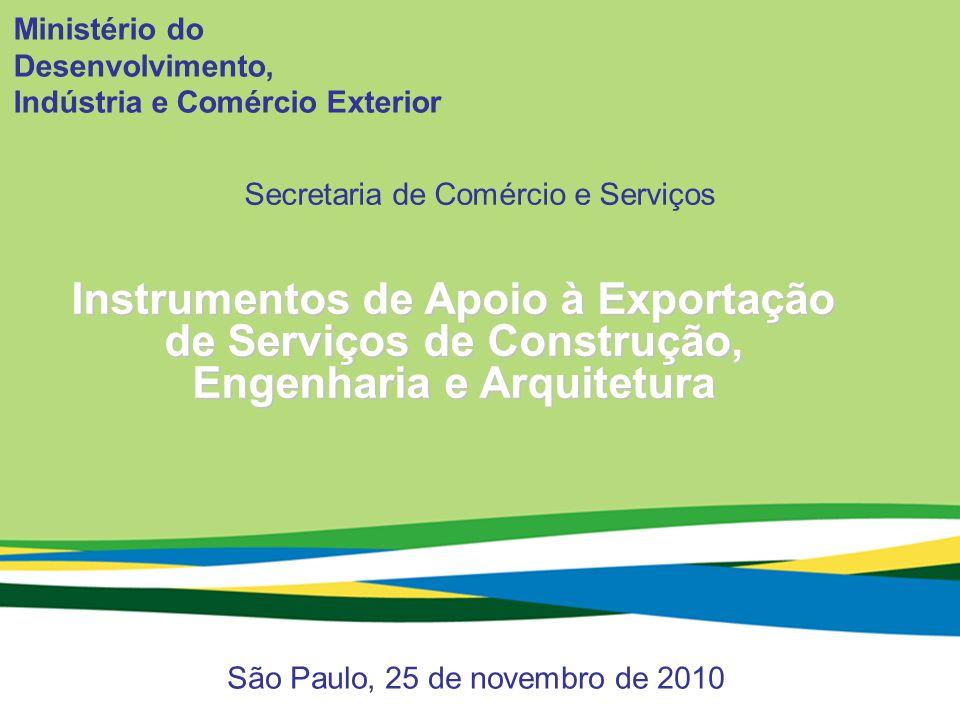 Ministério do Desenvolvimento, Indústria e Comércio Exterior Secretaria de Comércio e Serviços 1 Ministério do Desenvolvimento, Indústria e Comércio Exterior São Paulo, 25 de novembro de 2010 Instrumentos de Apoio à Exportação de Serviços de Construção, Engenharia e Arquitetura