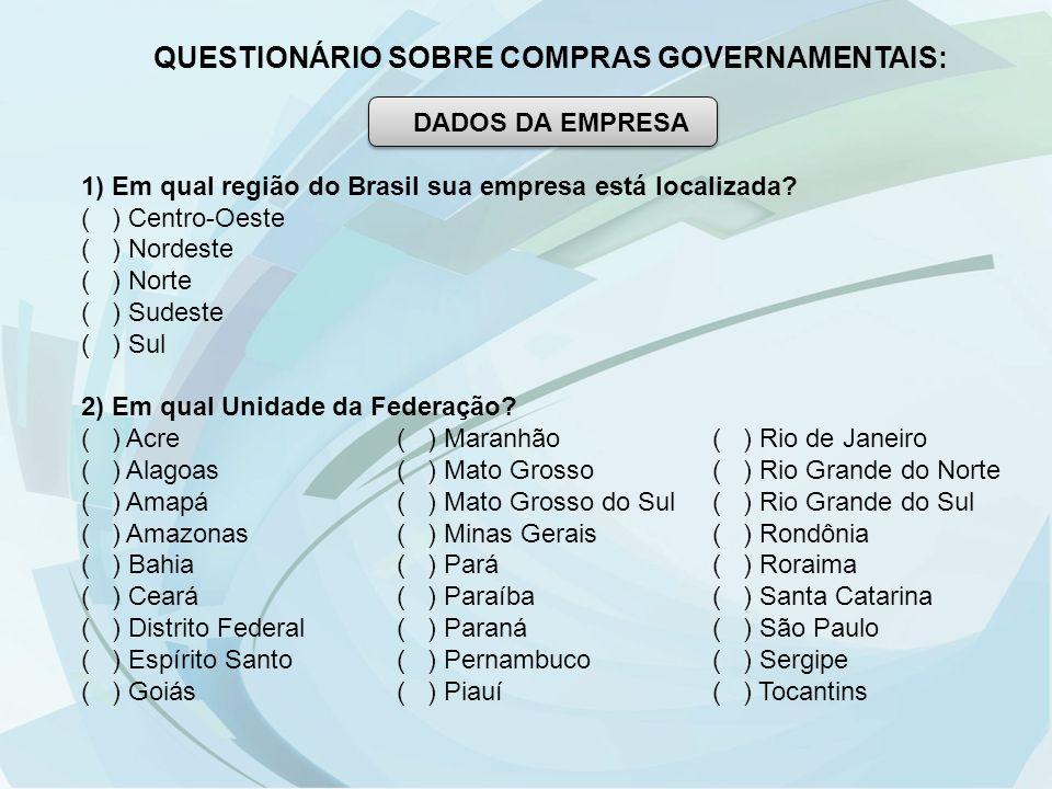 QUESTIONÁRIO SOBRE COMPRAS GOVERNAMENTAIS: DADOS DA EMPRESA 1) Em qual região do Brasil sua empresa está localizada? ( ) Centro-Oeste ( ) Nordeste ( )