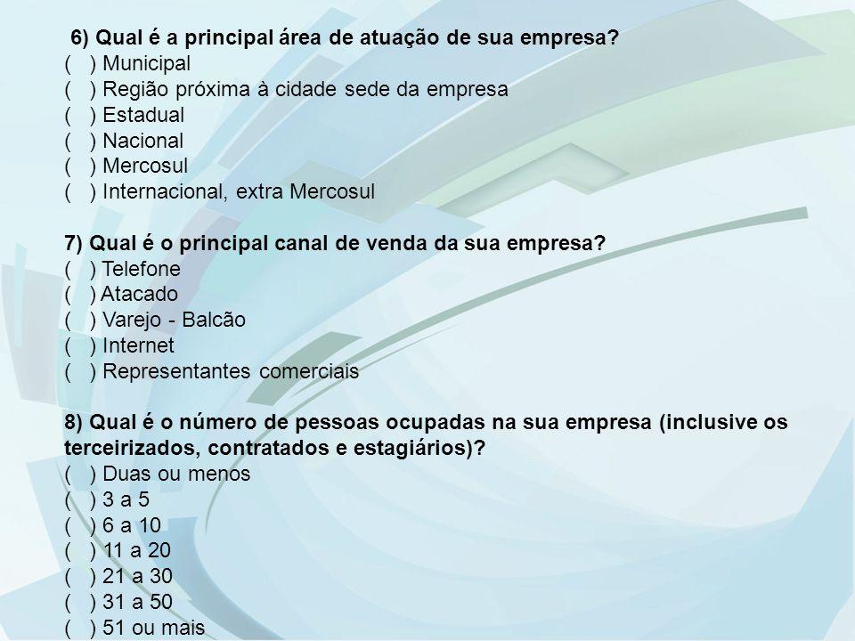 6) Qual é a principal área de atuação de sua empresa? ( ) Municipal ( ) Região próxima à cidade sede da empresa ( ) Estadual ( ) Nacional ( ) Mercosul