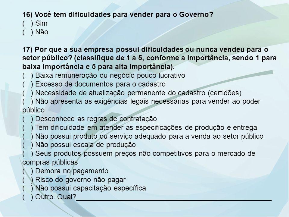 16) Você tem dificuldades para vender para o Governo? ( ) Sim ( ) Não 17) Por que a sua empresa possui dificuldades ou nunca vendeu para o setor públi