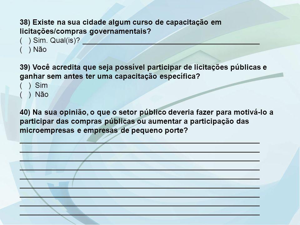 38) Existe na sua cidade algum curso de capacitação em licitações/compras governamentais? ( ) Sim. Qual(is)? ( ) Não 39) Você acredita que seja possív