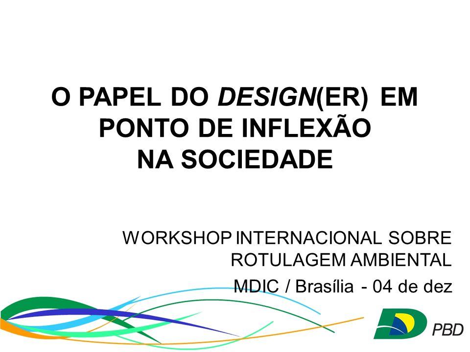O PAPEL DO DESIGN(ER)EM PONTO DE INFLEXÃO NA SOCIEDADE WORKSHOP INTERNACIONAL SOBRE ROTULAGEM AMBIENTAL MDIC / Brasília - 04 de dez