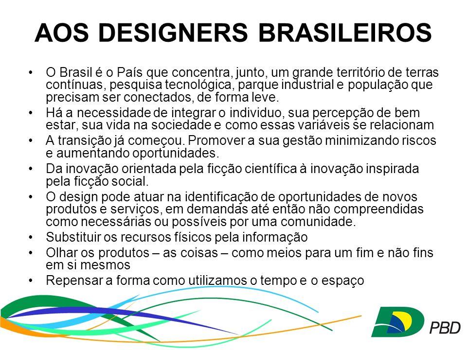 AOS DESIGNERS BRASILEIROS O Brasil é o País que concentra, junto, um grande território de terras contínuas, pesquisa tecnológica, parque industrial e população que precisam ser conectados, de forma leve.