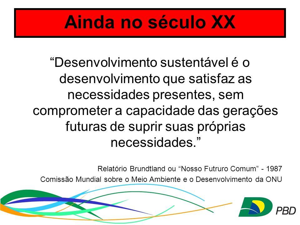 Ainda no século XX Desenvolvimento sustentável é o desenvolvimento que satisfaz as necessidades presentes, sem comprometer a capacidade das gerações futuras de suprir suas próprias necessidades. Relatório Brundtland ou Nosso Futruro Comum - 1987 Comissão Mundial sobre o Meio Ambiente e o Desenvolvimento da ONU