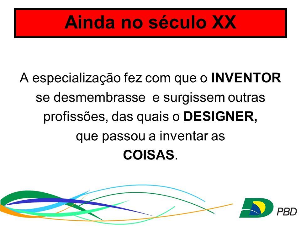 Ainda no século XX A especialização fez com que o INVENTOR se desmembrasse e surgissem outras profissões, das quais o DESIGNER, que passou a inventar as COISAS.
