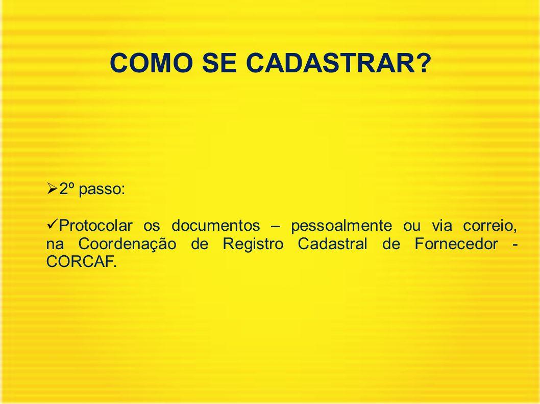 COMO SE CADASTRAR?  2º passo: Protocolar os documentos – pessoalmente ou via correio, na Coordenação de Registro Cadastral de Fornecedor - CORCAF.