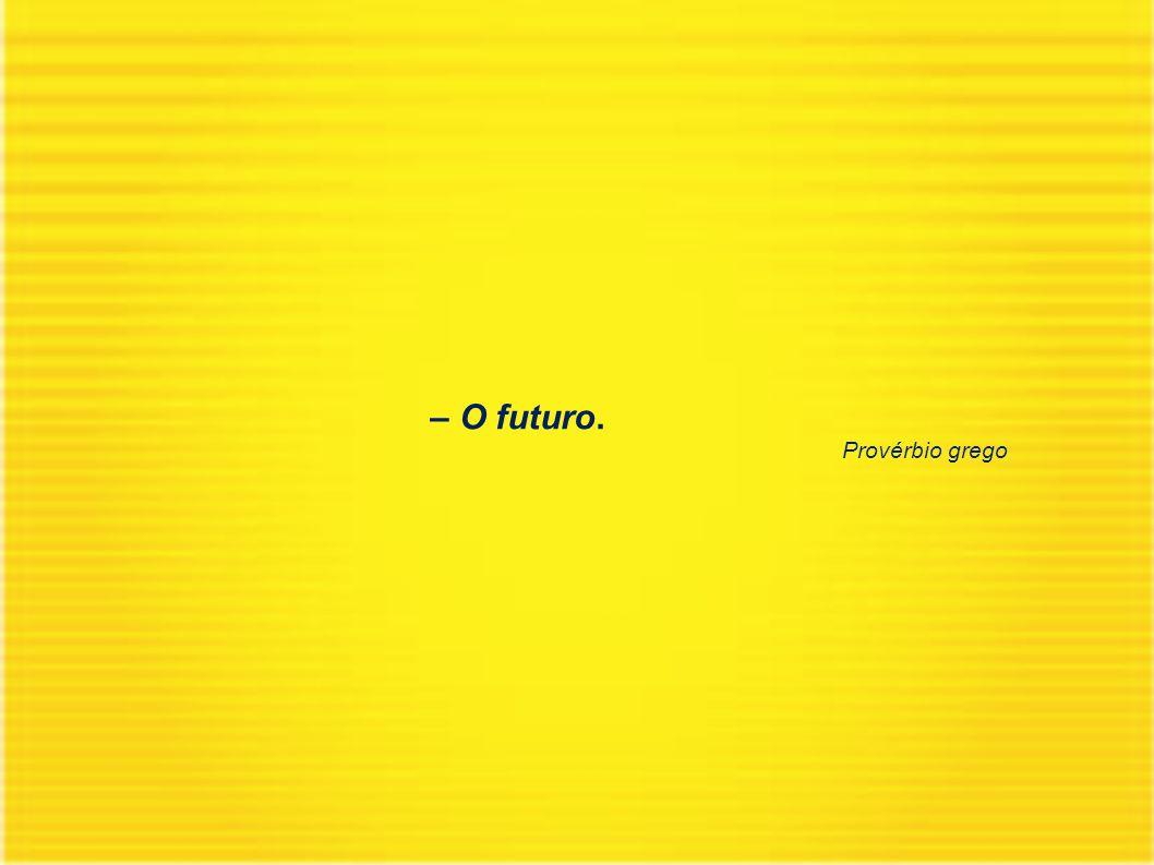 – O futuro. Provérbio grego