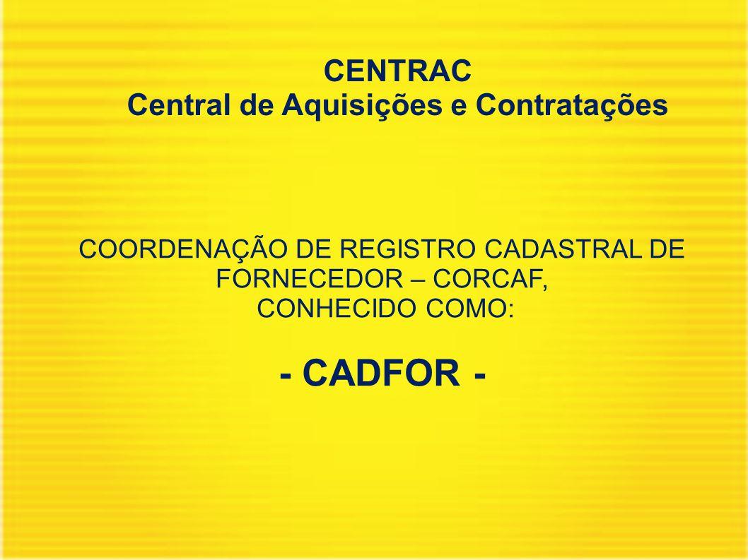 CENTRAC Central de Aquisições e Contratações COORDENAÇÃO DE REGISTRO CADASTRAL DE FORNECEDOR – CORCAF, CONHECIDO COMO: - CADFOR -