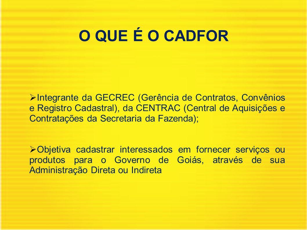 O QUE É O CADFOR  Integrante da GECREC (Gerência de Contratos, Convênios e Registro Cadastral), da CENTRAC (Central de Aquisições e Contratações da Secretaria da Fazenda);  Objetiva cadastrar interessados em fornecer serviços ou produtos para o Governo de Goiás, através de sua Administração Direta ou Indireta