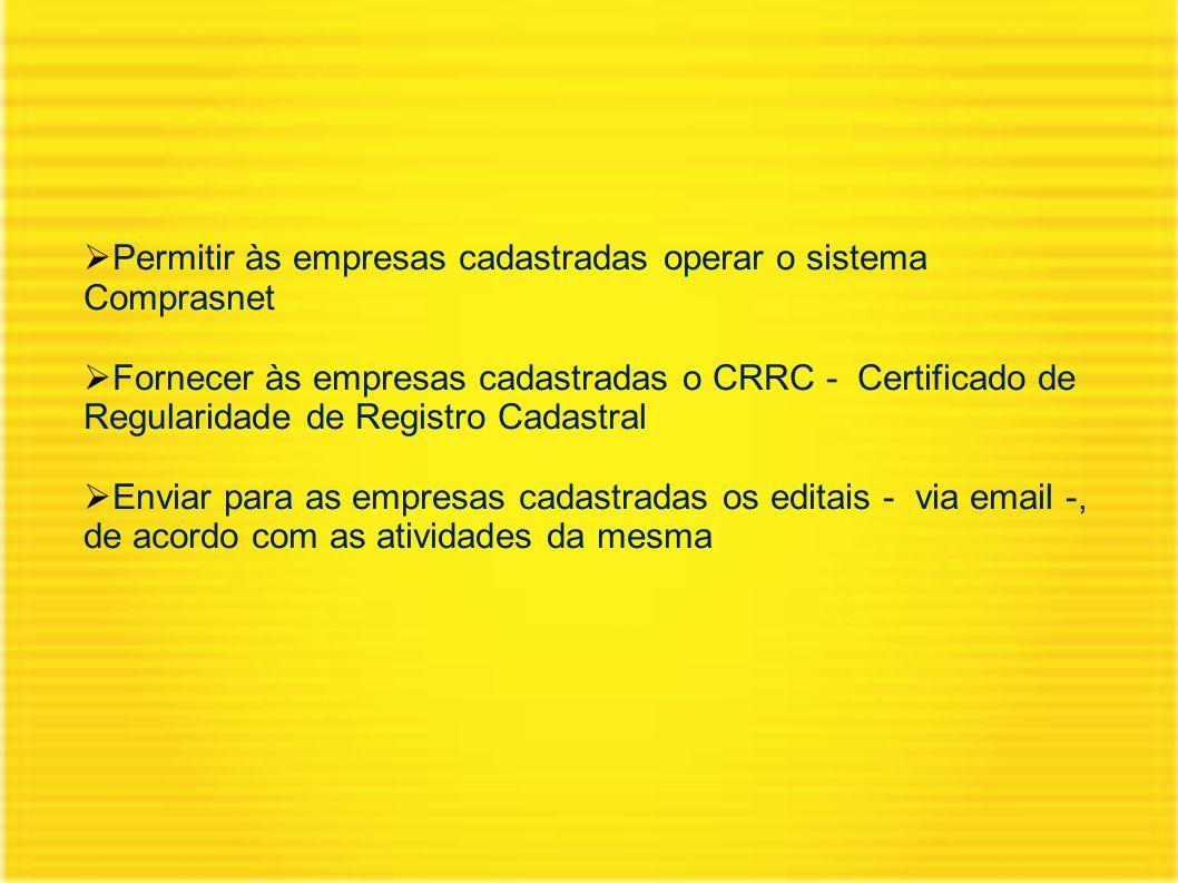  Permitir às empresas cadastradas operar o sistema Comprasnet  Fornecer às empresas cadastradas o CRRC - Certificado de Regularidade de Registro Cadastral  Enviar para as empresas cadastradas os editais - via email -, de acordo com as atividades da mesma