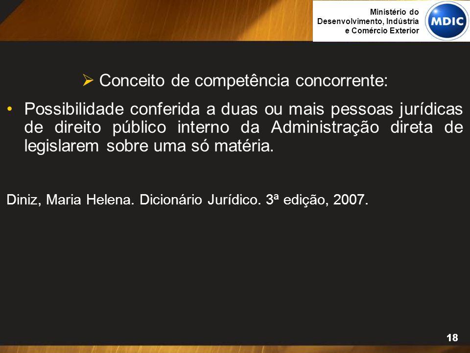 18  Conceito de competência concorrente: Possibilidade conferida a duas ou mais pessoas jurídicas de direito público interno da Administração direta