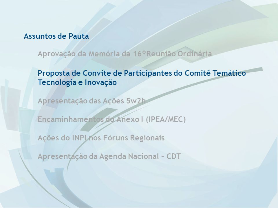Assuntos de Pauta Aprovação da Memória da 16°Reunião Ordinária Proposta de Convite de Participantes do Comitê Temático Tecnologia e Inovação Apresentação das Ações 5w2h Encaminhamentos do Anexo I (IPEA/MEC) Ações do INPI nos Fóruns Regionais Apresentação da Agenda Nacional – CDT
