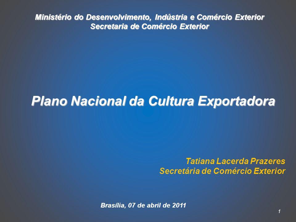 1 Ministério do Desenvolvimento, Indústria e Comércio Exterior Secretaria de Comércio Exterior Plano Nacional da Cultura Exportadora Tatiana Lacerda Prazeres Secretária de Comércio Exterior Brasília, 07 de abril de 2011