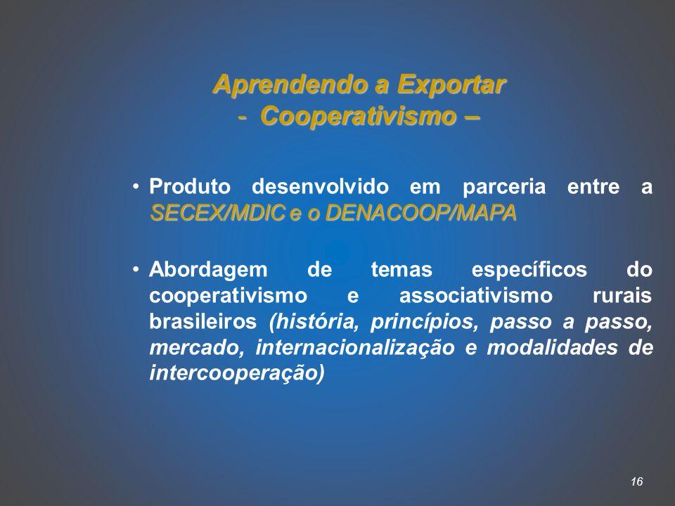 16 Aprendendo a Exportar -Cooperativismo – SECEX/MDIC e o DENACOOP/MAPAProduto desenvolvido em parceria entre a SECEX/MDIC e o DENACOOP/MAPA Abordagem de temas específicos do cooperativismo e associativismo rurais brasileiros (história, princípios, passo a passo, mercado, internacionalização e modalidades de intercooperação)