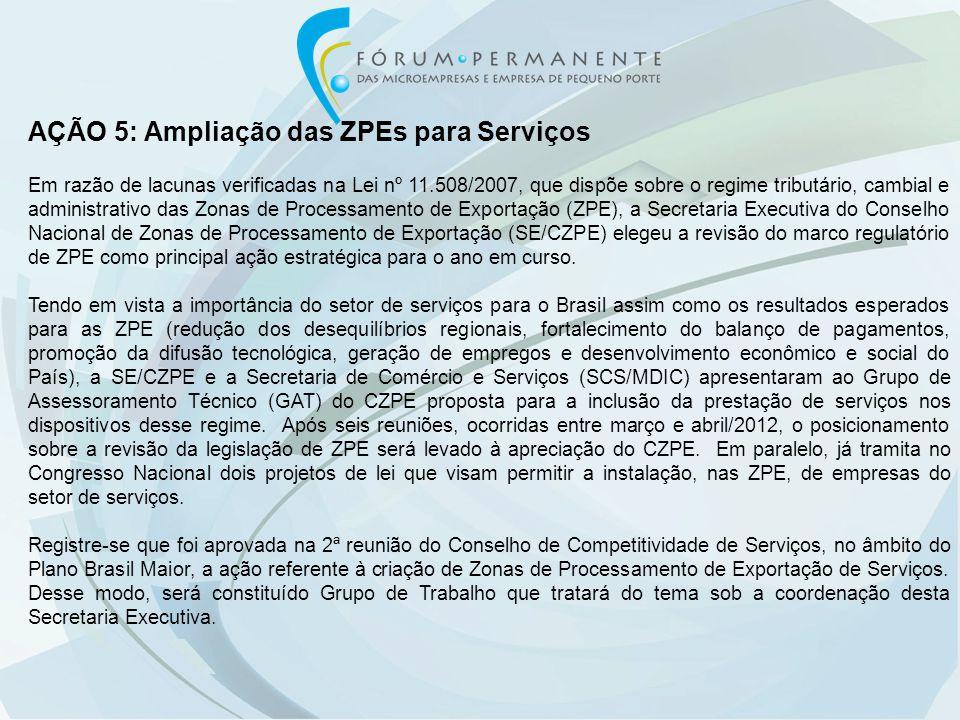 AÇÃO 5: Ampliação das ZPEs para Serviços Em razão de lacunas verificadas na Lei nº 11.508/2007, que dispõe sobre o regime tributário, cambial e administrativo das Zonas de Processamento de Exportação (ZPE), a Secretaria Executiva do Conselho Nacional de Zonas de Processamento de Exportação (SE/CZPE) elegeu a revisão do marco regulatório de ZPE como principal ação estratégica para o ano em curso.