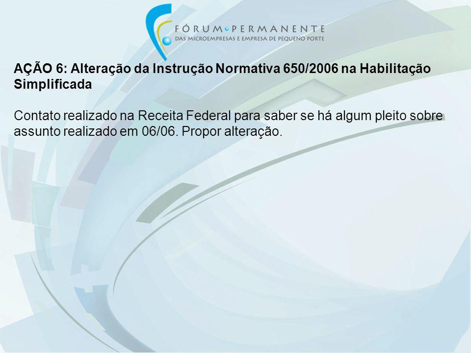 AÇÃO 6: Alteração da Instrução Normativa 650/2006 na Habilitação Simplificada Contato realizado na Receita Federal para saber se há algum pleito sobre assunto realizado em 06/06.