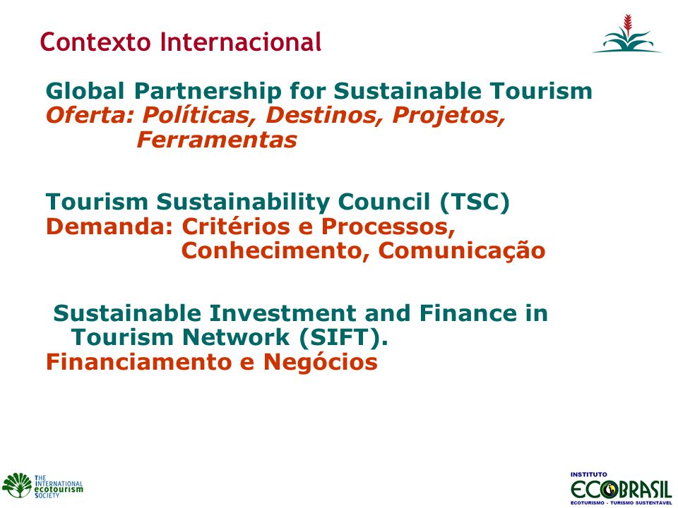 Contexto Internacional Global Partnership for Sustainable Tourism Oferta: Políticas, Destinos, Projetos, Ferramentas Tourism Sustainability Council (T