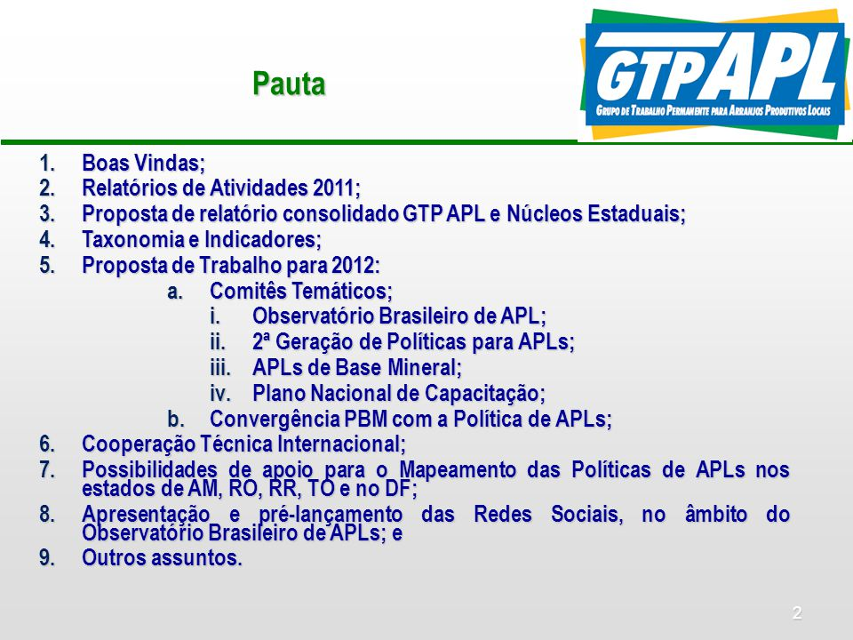 2 Pauta 1.Boas Vindas; 2.Relatórios de Atividades 2011; 3.Proposta de relatório consolidado GTP APL e Núcleos Estaduais; 4.Taxonomia e Indicadores; 5.Proposta de Trabalho para 2012: a.Comitês Temáticos; i.Observatório Brasileiro de APL; ii.2ª Geração de Políticas para APLs; iii.APLs de Base Mineral; iv.Plano Nacional de Capacitação; b.Convergência PBM com a Política de APLs; 6.Cooperação Técnica Internacional; 7.Possibilidades de apoio para o Mapeamento das Políticas de APLs nos estados de AM, RO, RR, TO e no DF; 8.Apresentação e pré-lançamento das Redes Sociais, no âmbito do Observatório Brasileiro de APLs; e 9.Outros assuntos.