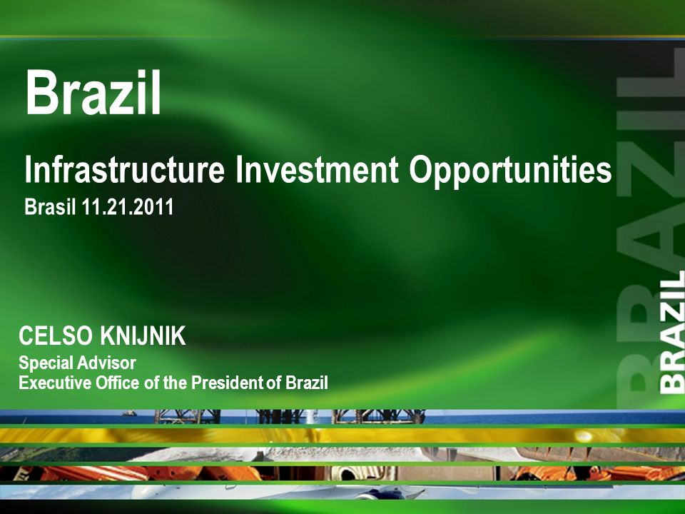 Infrastructure Investment Opportunities Brasil 11.21.2011 Brazil CELSO KNIJNIK Special Advisor Executive Office of the President of Brazil