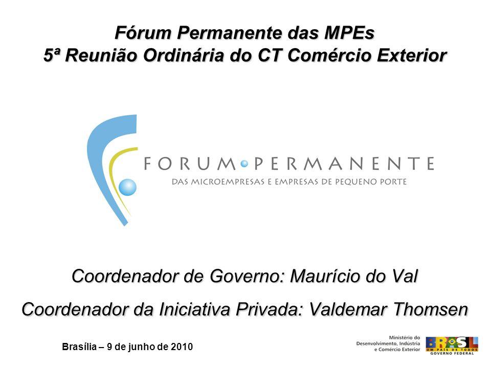 Fórum Permanente das MPEs 5ª Reunião Ordinária do CT Comércio Exterior Coordenador de Governo: Maurício do Val Coordenador da Iniciativa Privada: Valdemar Thomsen Brasília – 9 de junho de 2010