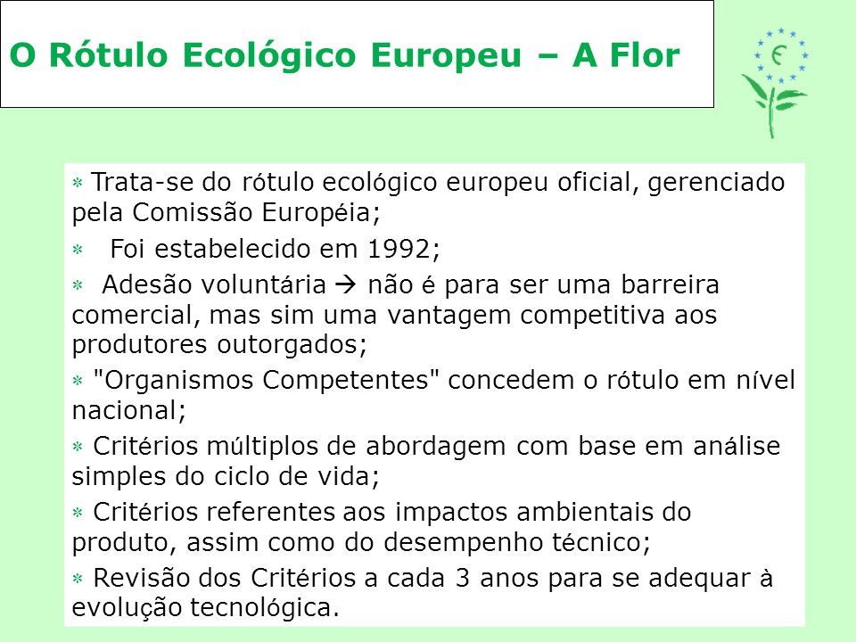 O Rótulo Ecológico Europeu – A Flor  Trata-se do r ó tulo ecol ó gico europeu oficial, gerenciado pela Comissão Europ é ia;  Foi estabelecido em 199
