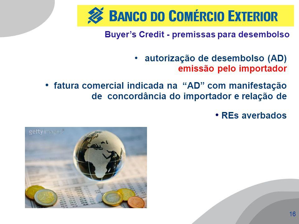 16 autorização de desembolso (AD) emissão pelo importador fatura comercial indicada na AD com manifestação de concordância do importador e relação de REs averbados Buyer's Credit - premissas para desembolso
