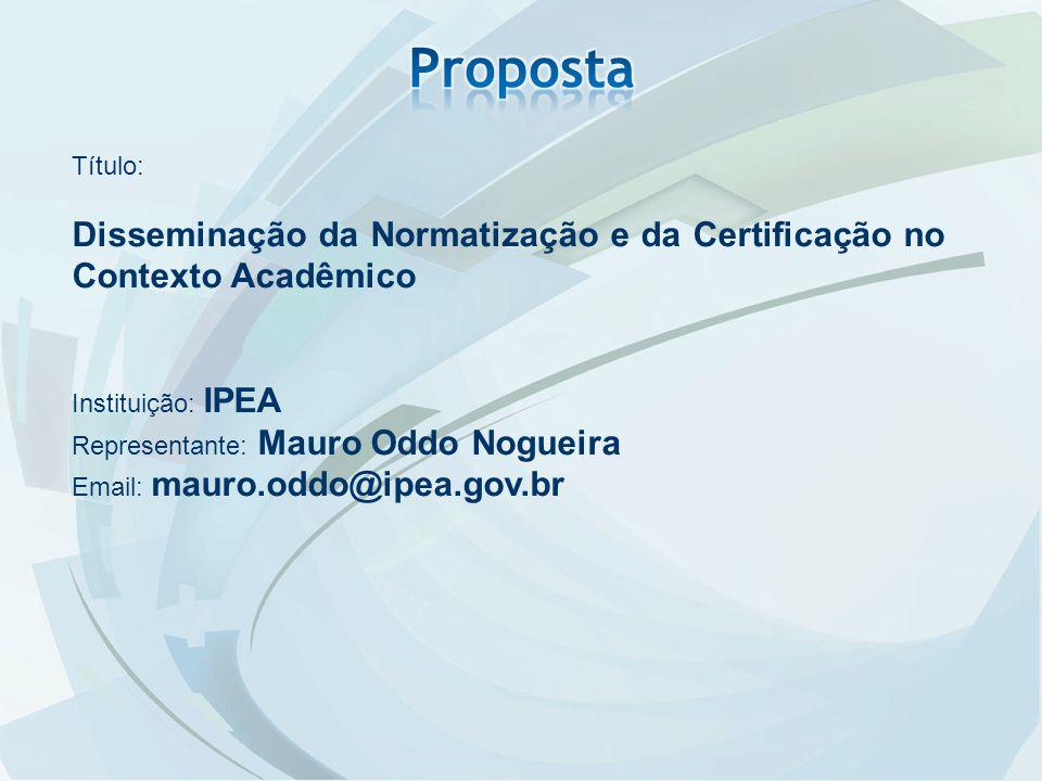 Título: Disseminação da Normatização e da Certificação no Contexto Acadêmico Instituição: IPEA Representante: Mauro Oddo Nogueira Email: mauro.oddo@ipea.gov.br