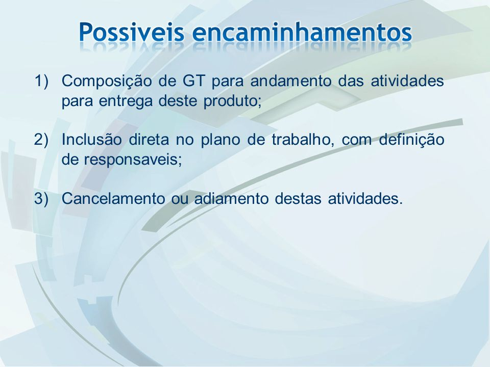 1)Composição de GT para andamento das atividades para entrega deste produto; 2)Inclusão direta no plano de trabalho, com definição de responsaveis; 3)Cancelamento ou adiamento destas atividades.