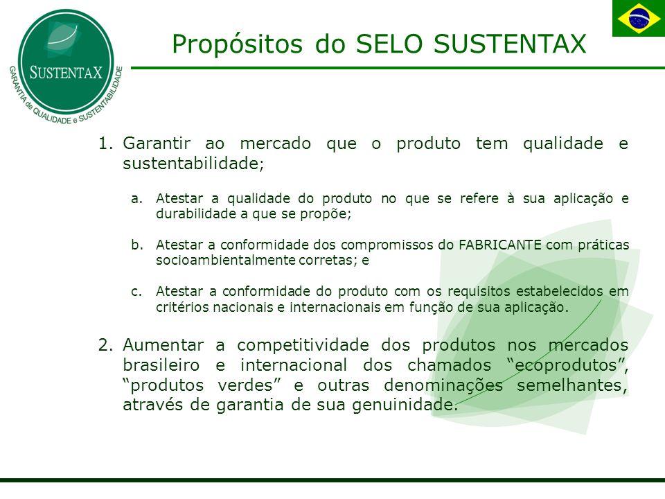 Propósitos do SELO SUSTENTAX 1.Garantir ao mercado que o produto tem qualidade e sustentabilidade ; a.Atestar a qualidade do produto no que se refere à sua aplicação e durabilidade a que se propõe; b.Atestar a conformidade dos compromissos do FABRICANTE com práticas socioambientalmente corretas; e c.Atestar a conformidade do produto com os requisitos estabelecidos em critérios nacionais e internacionais em função de sua aplicação.
