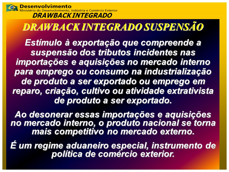 DRAWBACK INTEGRADO SUSPENSÃO Estímulo à exportação que compreende a suspensão dos tributos incidentes nas importações e aquisições no mercado interno