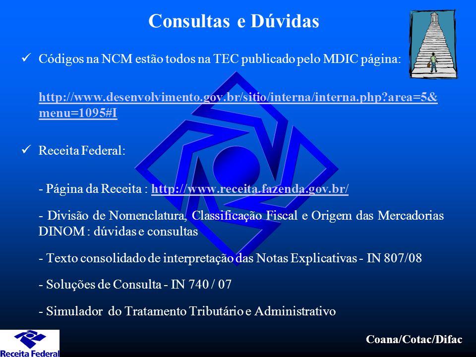 Coana/Cotac/Difac Consultas e Dúvidas Códigos na NCM estão todos na TEC publicado pelo MDIC página: http://www.desenvolvimento.gov.br/sitio/interna/interna.php?area=5& menu=1095#I Receita Federal: - Página da Receita : http://www.receita.fazenda.gov.br/http://www.receita.fazenda.gov.br/ - Divisão de Nomenclatura, Classificação Fiscal e Origem das Mercadorias DINOM : dúvidas e consultas - Texto consolidado de interpretação das Notas Explicativas - IN 807/08 - Soluções de Consulta - IN 740 / 07 - Simulador do Tratamento Tributário e Administrativo