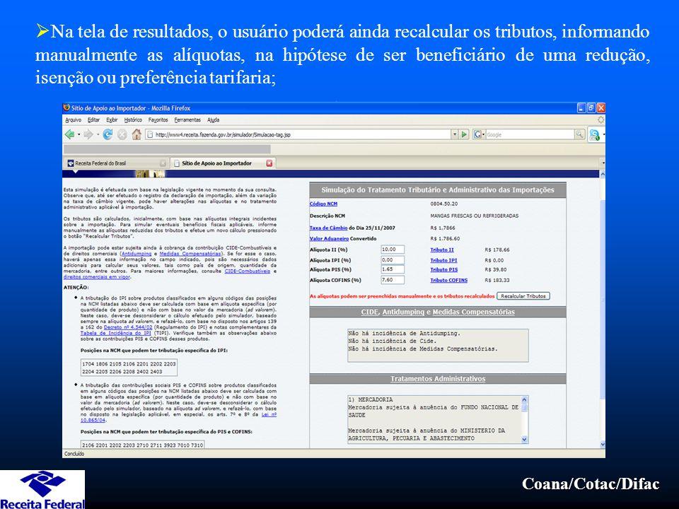 Coana/Cotac/Difac  Na tela de resultados, o usuário poderá ainda recalcular os tributos, informando manualmente as alíquotas, na hipótese de ser beneficiário de uma redução, isenção ou preferência tarifaria;